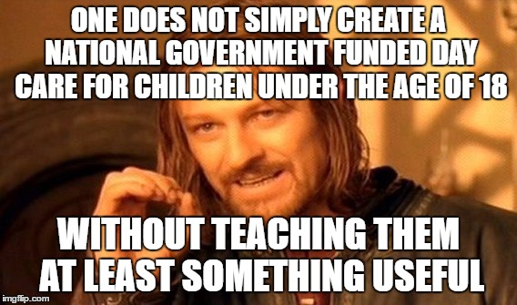 One Does Not Simply Meme | ONE DOES NOT SIMPLY CREATE A NATIONAL GOVERNMENT FUNDED DAY CARE FOR CHILDREN UNDER THE AGE OF 18 WITHOUT TEACHING THEM AT LEAST SOMETHING U | image tagged in memes,one does not simply | made w/ Imgflip meme maker