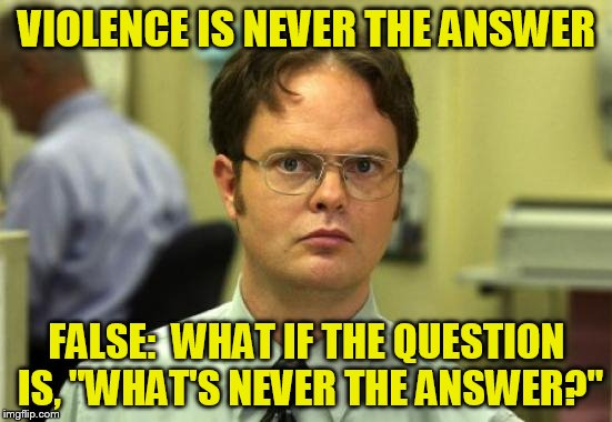 "Dwight Schrute Meme | VIOLENCE IS NEVER THE ANSWER FALSE:  WHAT IF THE QUESTION IS, ""WHAT'S NEVER THE ANSWER?"" 