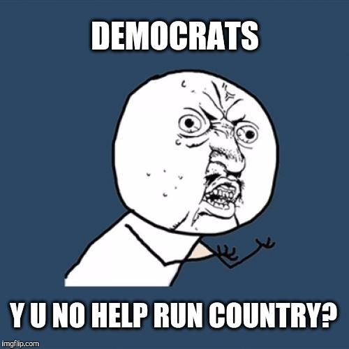 Y U No Meme | DEMOCRATS Y U NO HELP RUN COUNTRY? | image tagged in memes,y u no | made w/ Imgflip meme maker