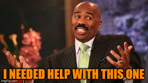 Steve Harvey Meme | I NEEDED HELP WITH THIS ONE | image tagged in memes,steve harvey | made w/ Imgflip meme maker