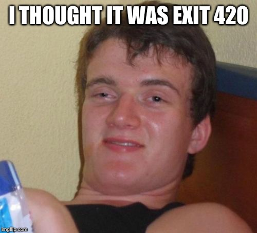 10 Guy Meme | I THOUGHT IT WAS EXIT 420 | image tagged in memes,10 guy | made w/ Imgflip meme maker