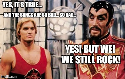 YES, IT'S TRUE... AND THE SONGS ARE SO BAD... SO BAD... YES! BUT WE! WE STILL ROCK! | made w/ Imgflip meme maker