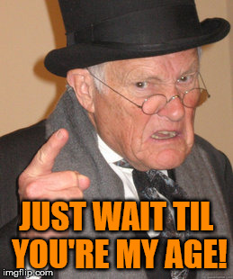 Back In My Day Meme | JUST WAIT TIL YOU'RE MY AGE! | image tagged in memes,back in my day | made w/ Imgflip meme maker