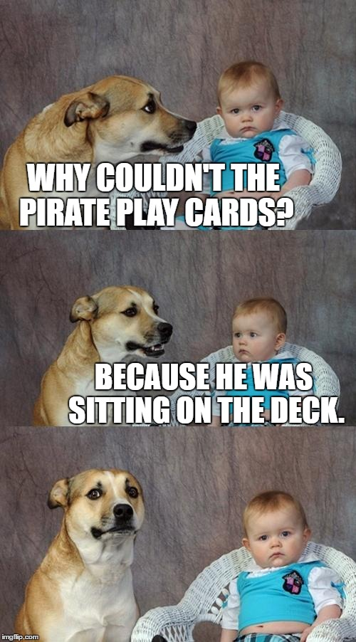 Dad Joke Dog Meme | WHY COULDN'T THE PIRATE PLAY CARDS? BECAUSE HE WAS SITTING ON THE DECK. | image tagged in memes,dad joke dog | made w/ Imgflip meme maker
