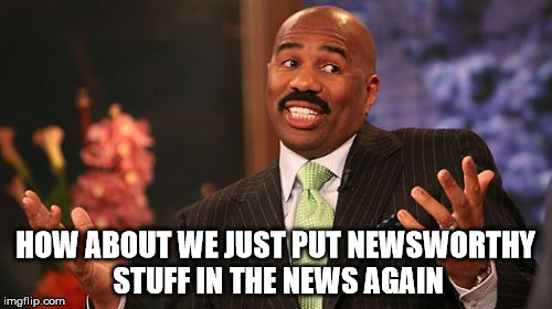 Steve Harvey Meme | HOW ABOUT WE JUST PUT NEWSWORTHY STUFF IN THE NEWS AGAIN | image tagged in memes,steve harvey | made w/ Imgflip meme maker