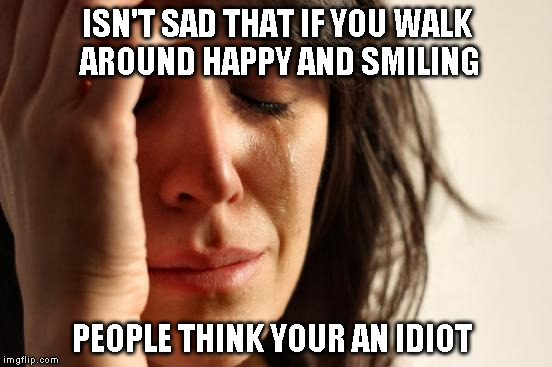 First World Problems Meme | ISN'T SAD THAT IF YOU WALK AROUND HAPPY AND SMILING PEOPLE THINK YOUR AN IDIOT | image tagged in memes,first world problems | made w/ Imgflip meme maker