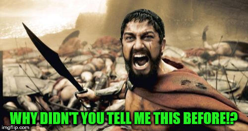 Sparta Leonidas Meme | WHY DIDN'T YOU TELL ME THIS BEFORE!? | image tagged in memes,sparta leonidas | made w/ Imgflip meme maker