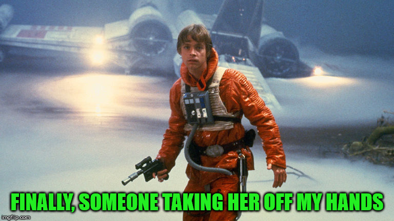 Luke Skywalker - Sinking Feeling | FINALLY, SOMEONE TAKING HER OFF MY HANDS | image tagged in luke skywalker - sinking feeling | made w/ Imgflip meme maker