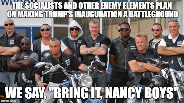 "Trump's Inauguration won't be without its defenders | THE SOCIALISTS AND OTHER ENEMY ELEMENTS PLAN ON MAKING TRUMP'S INAUGURATION A BATTLEGROUND WE SAY, ""BRING IT, NANCY BOYS"" 