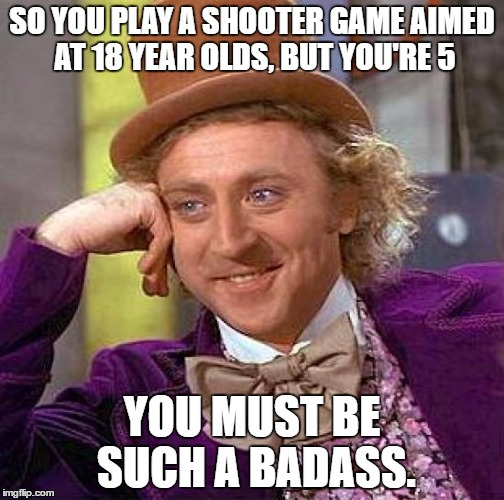 Creepy Condescending Wonka | SO YOU PLAY A SHOOTER GAME AIMED AT 18 YEAR OLDS, BUT YOU'RE 5 YOU MUST BE SUCH A BADASS. | image tagged in memes,creepy condescending wonka | made w/ Imgflip meme maker