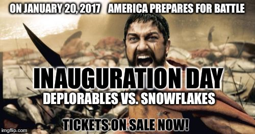 On January 20th... Be Part Of The Action! Front Row Tickets Still Available! | ON JANUARY 20, 2017    AMERICA PREPARES FOR BATTLE INAUGURATION DAY DEPLORABLES VS. SNOWFLAKES TICKETS ON SALE NOW! | image tagged in memes,sparta leonidas,donald trump,inauguration day,snowflakes,deplorables | made w/ Imgflip meme maker