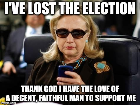 Hillary Clinton Cellphone Meme | I'VE LOST THE ELECTION THANK GOD I HAVE THE LOVE OF A DECENT, FAITHFUL MAN TO SUPPORT ME | image tagged in memes,hillary clinton cellphone | made w/ Imgflip meme maker