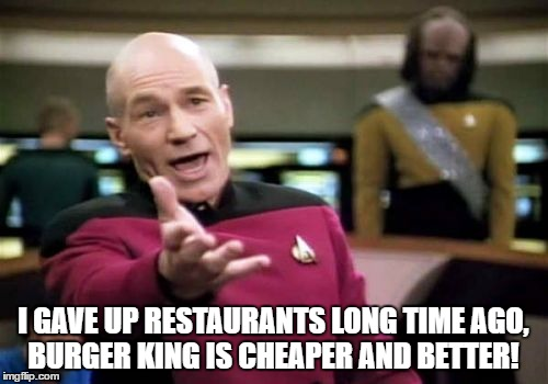 Picard Wtf Meme | I GAVE UP RESTAURANTS LONG TIME AGO, BURGER KING IS CHEAPER AND BETTER! | image tagged in memes,picard wtf | made w/ Imgflip meme maker
