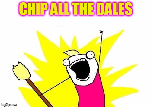 X All The Y Meme | CHIP ALL THE DALES | image tagged in memes,x all the y | made w/ Imgflip meme maker