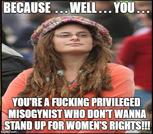 BECAUSE  . . . WELL . . . YOU . . . YOU'RE A F**KING PRIVILEGED MISOGYNIST WHO DON'T WANNA STAND UP FOR WOMEN'S RIGHTS!!! | made w/ Imgflip meme maker