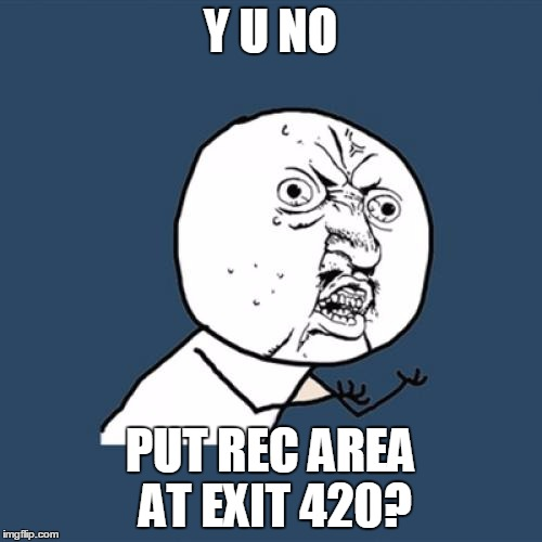 Y U No Meme | Y U NO PUT REC AREA AT EXIT 420? | image tagged in memes,y u no | made w/ Imgflip meme maker