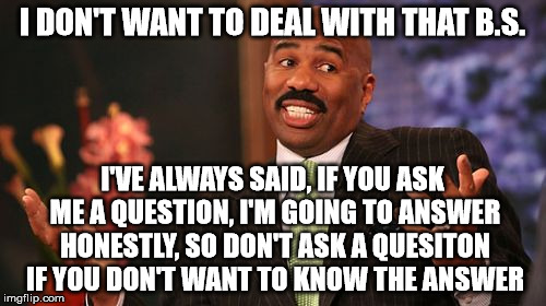 Steve Harvey Meme | I DON'T WANT TO DEAL WITH THAT B.S. I'VE ALWAYS SAID, IF YOU ASK ME A QUESTION, I'M GOING TO ANSWER HONESTLY, SO DON'T ASK A QUESITON IF YOU | image tagged in memes,steve harvey | made w/ Imgflip meme maker