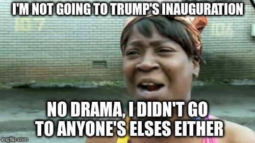 I just don't care.  | I'M NOT GOING TO TRUMP'S INAUGURATION NO DRAMA, I DIDN'T GO TO ANYONE'S ELSES EITHER | image tagged in memes,aint nobody got time for that | made w/ Imgflip meme maker