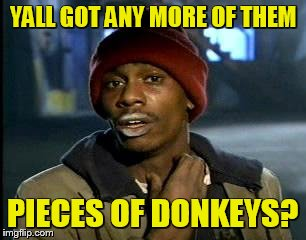 Y'all Got Any More Of That Meme | YALL GOT ANY MORE OF THEM PIECES OF DONKEYS? | image tagged in memes,yall got any more of | made w/ Imgflip meme maker
