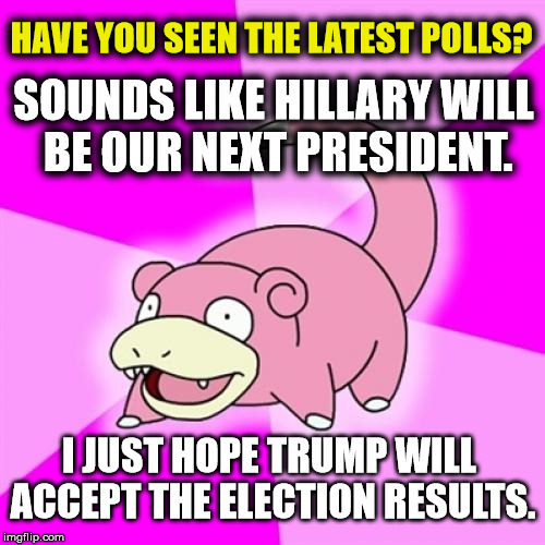 Slowpoke Meme | HAVE YOU SEEN THE LATEST POLLS? SOUNDS LIKE HILLARY WILL BE OUR NEXT PRESIDENT. I JUST HOPE TRUMP WILL ACCEPT THE ELECTION RESULTS. | image tagged in memes,slowpoke,funny,politics,political,hillary clinton | made w/ Imgflip meme maker