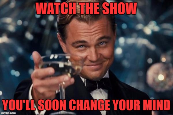 Leonardo Dicaprio Cheers Meme | WATCH THE SHOW YOU'LL SOON CHANGE YOUR MIND | image tagged in memes,leonardo dicaprio cheers | made w/ Imgflip meme maker