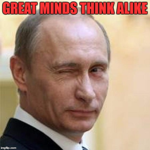 Putin Wink | GREAT MINDS THINK ALIKE | image tagged in putin wink | made w/ Imgflip meme maker