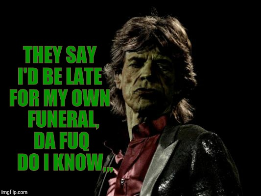 THEY SAY I'D BE LATE FOR MY OWN   FUNERAL,    DA FUQ      DO I KNOW,,, | image tagged in mick jagger zombie | made w/ Imgflip meme maker