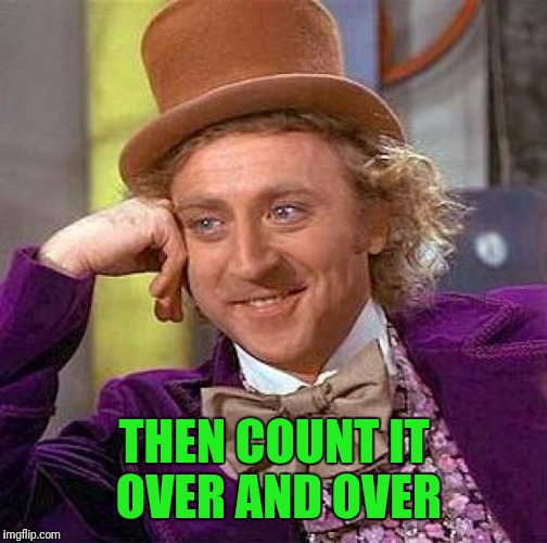 Creepy Condescending Wonka Meme | THEN COUNT IT OVER AND OVER | image tagged in memes,creepy condescending wonka | made w/ Imgflip meme maker
