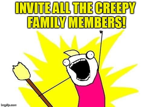 X All The Y Meme | INVITE ALL THE CREEPY FAMILY MEMBERS! | image tagged in memes,x all the y | made w/ Imgflip meme maker