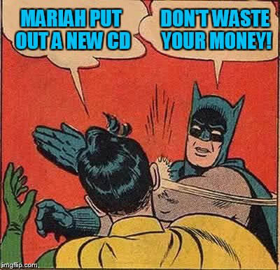 Batman Slapping Robin Meme | MARIAH PUT OUT A NEW CD DON'T WASTE YOUR MONEY! | image tagged in memes,batman slapping robin | made w/ Imgflip meme maker