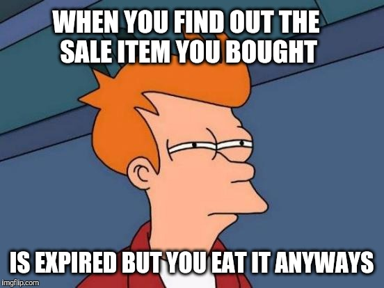Futurama Fry Meme | WHEN YOU FIND OUT THE SALE ITEM YOU BOUGHT IS EXPIRED BUT YOU EAT IT ANYWAYS | image tagged in memes,futurama fry | made w/ Imgflip meme maker