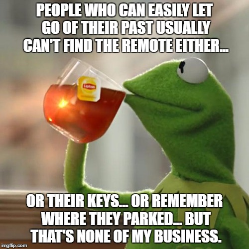But Thats None Of My Business | PEOPLE WHO CAN EASILY LET GO OF THEIR PAST USUALLY CAN'T FIND THE REMOTE EITHER... OR THEIR KEYS... OR REMEMBER WHERE THEY PARKED... BUT THA | image tagged in memes,but thats none of my business,kermit the frog | made w/ Imgflip meme maker