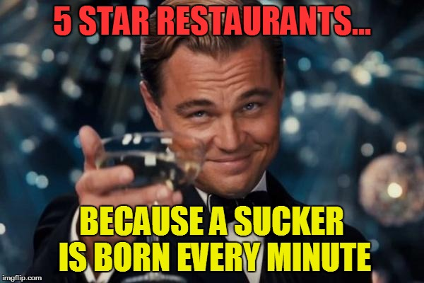 Leonardo Dicaprio Cheers Meme | 5 STAR RESTAURANTS... BECAUSE A SUCKER IS BORN EVERY MINUTE | image tagged in memes,leonardo dicaprio cheers | made w/ Imgflip meme maker