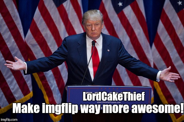 Should I? I think I would be great! (more details in the comment section) | LordCakeThief Make imgflip way more awesome! | image tagged in donald trump | made w/ Imgflip meme maker