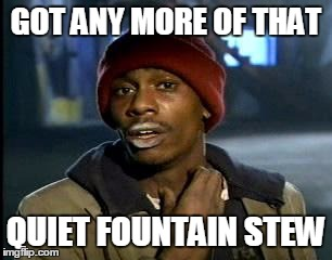 Y'all Got Any More Of That Meme | GOT ANY MORE OF THAT QUIET FOUNTAIN STEW | image tagged in memes,yall got any more of | made w/ Imgflip meme maker