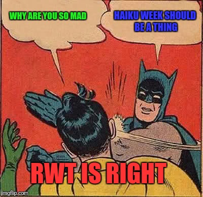 RWT Thinks We Should Do a Haiku Week.  Let's Do This! | WHY ARE YOU SO MAD HAIKU WEEK SHOULD BE A THING RWT IS RIGHT | image tagged in memes,batman slapping robin,haiku,theme,week | made w/ Imgflip meme maker