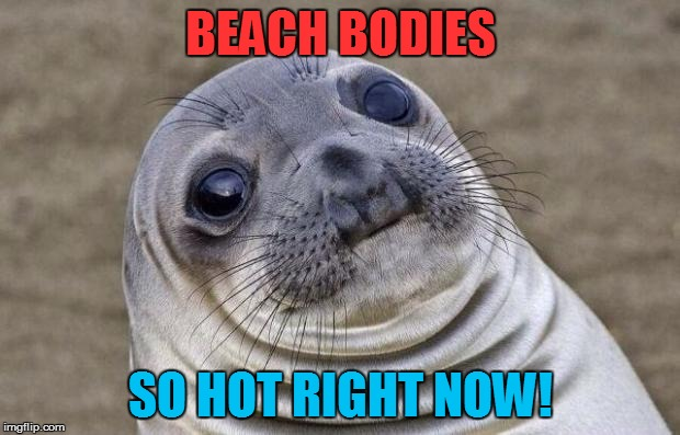 Awkward Moment Sealion Meme | BEACH BODIES SO HOT RIGHT NOW! | image tagged in memes,awkward moment sealion | made w/ Imgflip meme maker