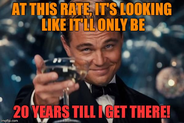 Leonardo Dicaprio Cheers Meme | AT THIS RATE, IT'S LOOKING LIKE IT'LL ONLY BE 20 YEARS TILL I GET THERE! | image tagged in memes,leonardo dicaprio cheers | made w/ Imgflip meme maker