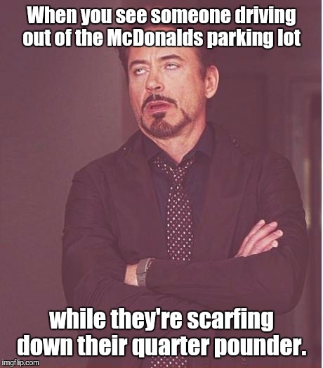 Face You Make Robert Downey Jr Meme | When you see someone driving out of the McDonalds parking lot while they're scarfing down their quarter pounder. | image tagged in memes,face you make robert downey jr | made w/ Imgflip meme maker