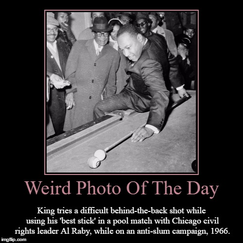 Happy Martin Luther King Jr. Day Everyone! | Weird Photo Of The Day | King tries a difficult behind-the-back shot while using his 'best stick' in a pool match with Chicago civil rights  | image tagged in funny,demotivationals,weird,photo of the day,martin luther king jr,pool | made w/ Imgflip demotivational maker