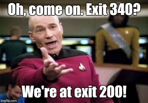 Picard Wtf Meme | Oh, come on. Exit 340? We're at exit 200! | image tagged in memes,picard wtf | made w/ Imgflip meme maker