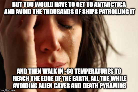 First World Problems Meme | BUT YOU WOULD HAVE TO GET TO ANTARCTICA AND AVOID THE THOUSANDS OF SHIPS PATROLLING IT AND THEN WALK IN -60 TEMPERATURES TO REACH THE EDGE O | image tagged in memes,first world problems | made w/ Imgflip meme maker