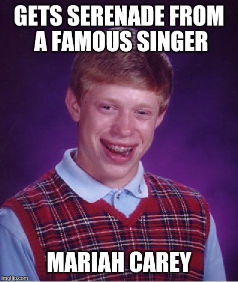 Bad Luck Brian | GETS SERENADE FROM A FAMOUS SINGER MARIAH CAREY | image tagged in memes,bad luck brian,mariah carey,serenade | made w/ Imgflip meme maker