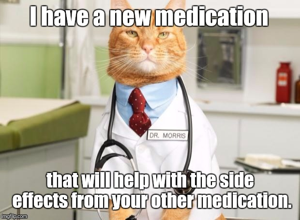 1ak3dy.jpg | I have a new medication that will help with the side effects from your other medication. | image tagged in 1ak3dyjpg | made w/ Imgflip meme maker