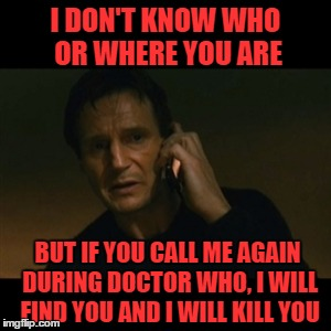 I DON'T KNOW WHO OR WHERE YOU ARE BUT IF YOU CALL ME AGAIN DURING DOCTOR WHO, I WILL FIND YOU AND I WILL KILL YOU | made w/ Imgflip meme maker