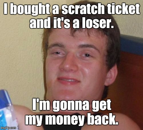 10 Guy Meme | I bought a scratch ticket and it's a loser. I'm gonna get my money back. | image tagged in memes,10 guy | made w/ Imgflip meme maker