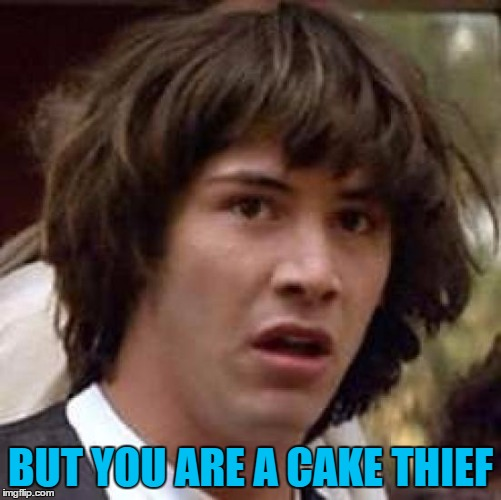 Conspiracy Keanu Meme | BUT YOU ARE A CAKE THIEF | image tagged in memes,conspiracy keanu | made w/ Imgflip meme maker