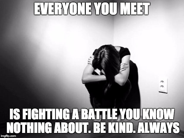 DEPRESSION SADNESS HURT PAIN ANXIETY | EVERYONE YOU MEET IS FIGHTING A BATTLE YOU KNOW NOTHING ABOUT. BE KIND. ALWAYS | image tagged in depression sadness hurt pain anxiety | made w/ Imgflip meme maker