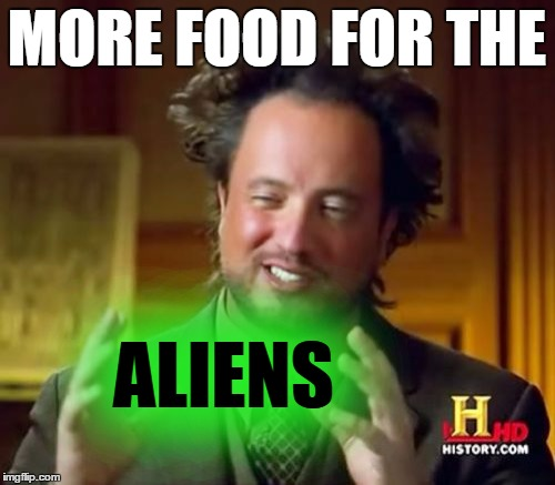 Ancient Aliens Meme | MORE FOOD FOR THE ALIENS | image tagged in memes,ancient aliens | made w/ Imgflip meme maker