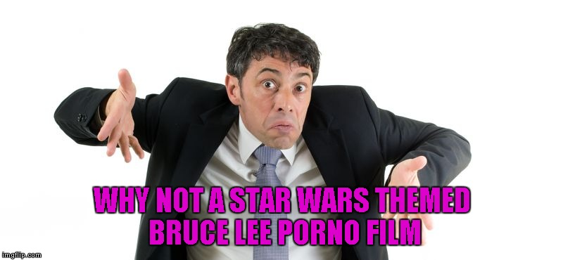 WHY NOT A STAR WARS THEMED BRUCE LEE PORNO FILM | made w/ Imgflip meme maker